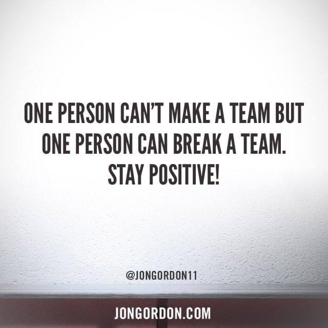 One person can't make a team but one person can break a team. Stay Positive