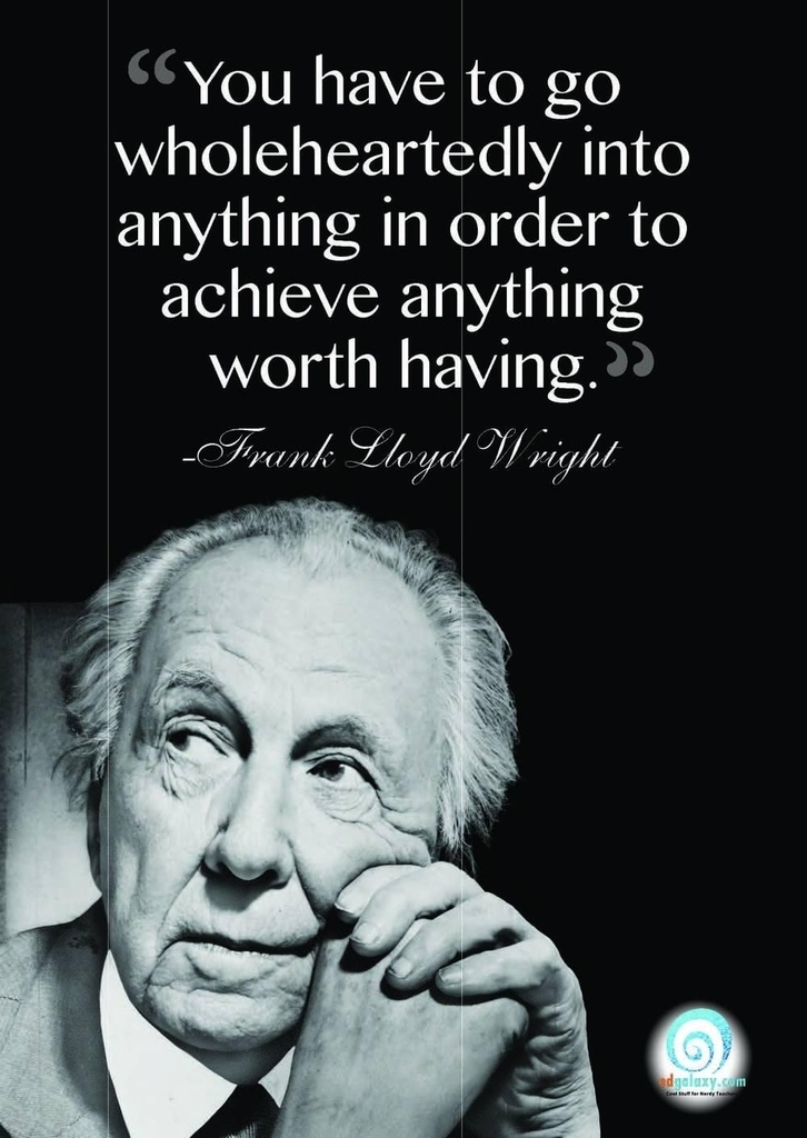 You have to wholeheartedly into anything in order achieve anything worth having. Frank Lloyd Wright
