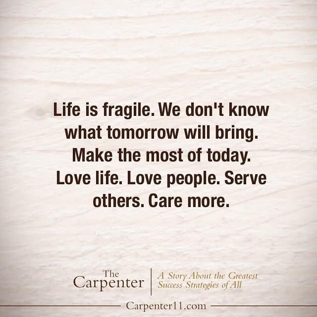 Life is fragile. We don't know what tomorrow will bring. Make the most of today. Love life. Love people. Serve others. Care more.