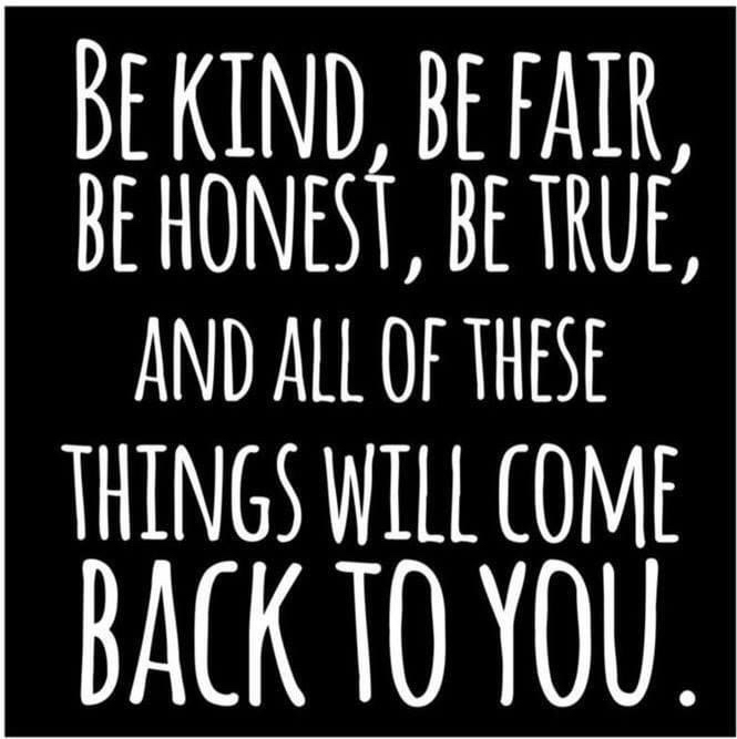 Be kind, be fair, be honest, be true, and all of these things will come back to you.