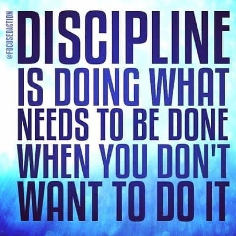 Discipline is doing what needs to be done when you don't want to do it