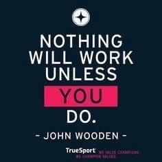 Nothing will work unless you do. John Wooden