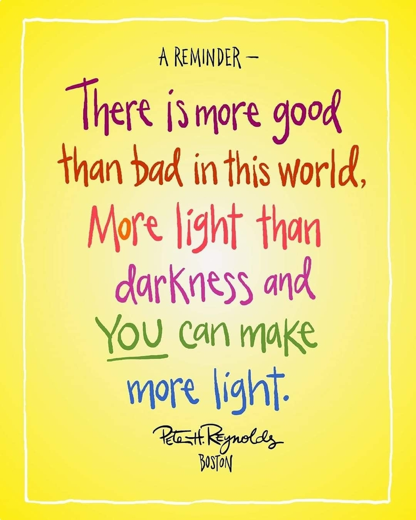 The is more good than bad in this world , more light than darkness and you can make more light. Pete Reynolds
