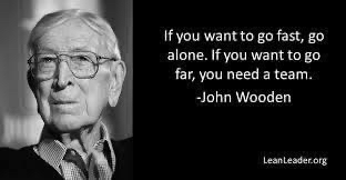 If you want to go fast go alone. If you want to go far, you need a team. John Wodden