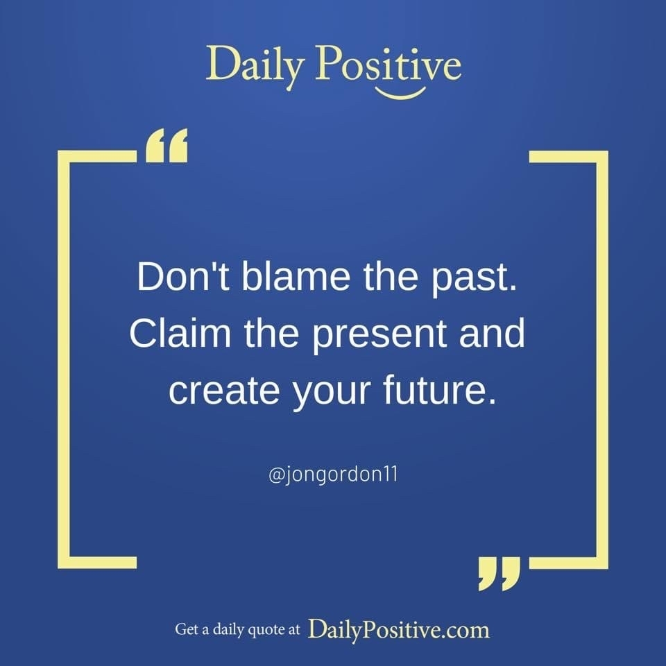 Don't blame the past. Claim the present and create your future. Jon Gordon