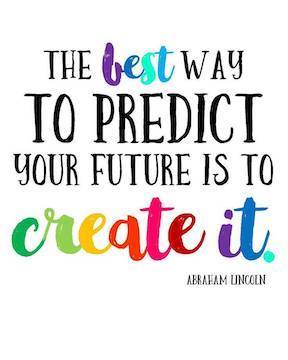 The best way to predict your future is to create it- Abraham Lincoln