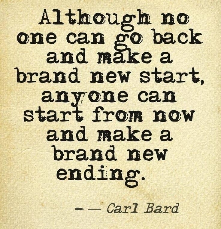 Although no one can go back and make a new start, anyone can start from now and make a brand new ending.