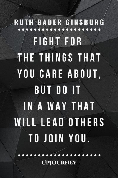 Fight for the things that you care about, but do it in a way that will lead others to join you. Ruth Bader Ginsberg
