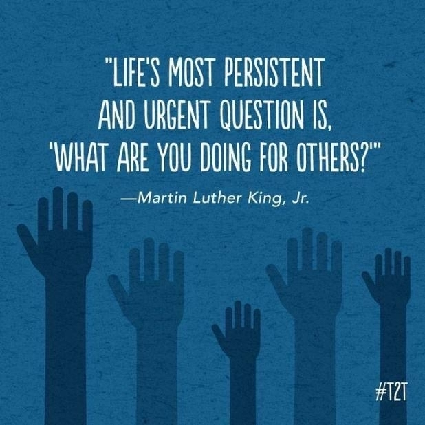 "Life's most persistent and urgent question is, ""What are you doing for others?"" Martin Luther King"
