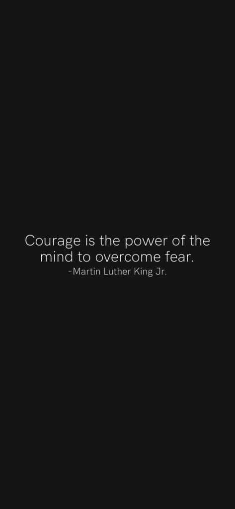 Courage is the power of the mind to overcome fear. Martin Luther King jr.
