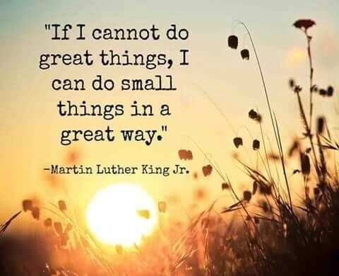 If I cannot do great things, I can do small things in a great way. Martin Luther King jr.