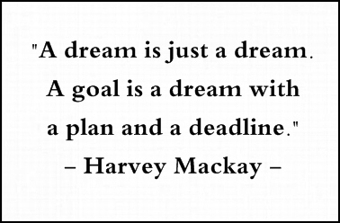 A dream is just a dream. A goal is a dream with a plan and deadline. Harvey MacKay