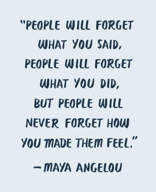 people will forget what you said, people will forget what you did but people will never forget how you made them feel. Maya Angelou