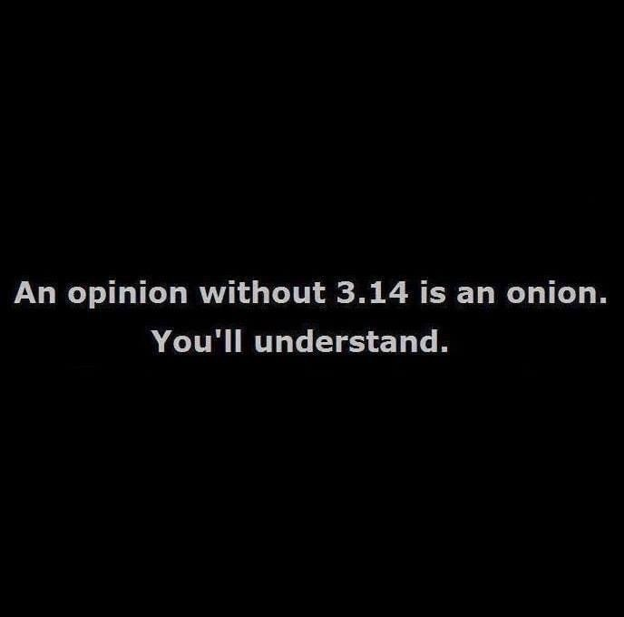 An opinion without 3.14 is an onion