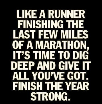 Like a runner finishing the last few miles of a marathon, it's time to dig deep and give it all you got. Finish the year strong