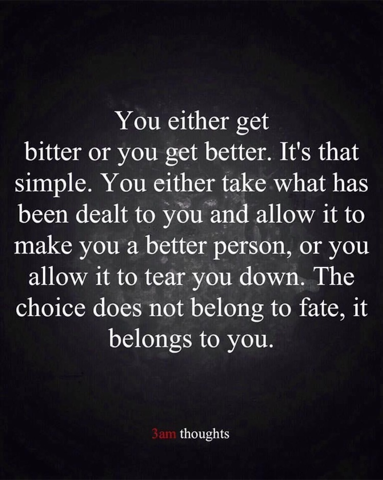 You either get bitter or you get better. It's that simple. You either take what has been dealt to you and allow it to make you a better person or you allow it to tear you down. The choice does not belong to fate, it belongs to you