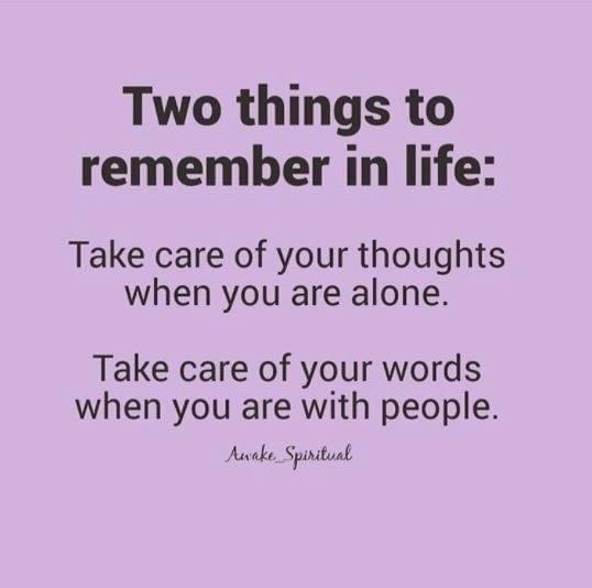 Two things to remember in life: Take care of your thoughts when alone. Take care of your words when you are with people
