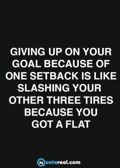 Giving up on your goal because of setback is like slashing your other three tires because you got a flat