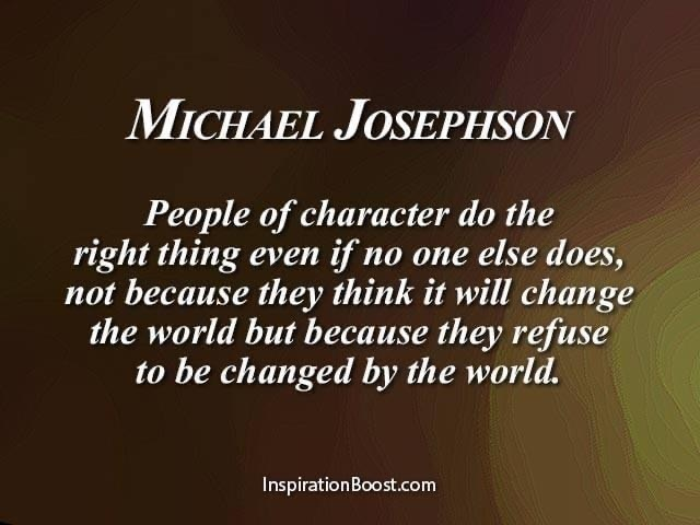 people of character do the right thing even if no else does, not because they think it will change the world but because they refuse to be changed by the world. Michael Jospheson