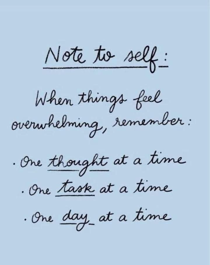 Note to self: when things feel overwhelming remember: one thought at a time, one task at a time, one day at a time