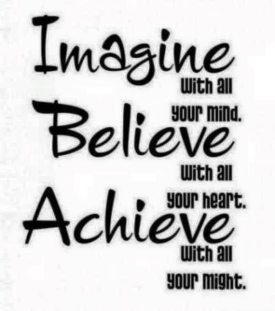 imagine with all of your mind, believe with all your heart, achieve with all your might