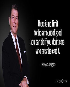 """There is no limit to the amount of good you can do if you don't care who gets the credit."" Ronald Reagan"