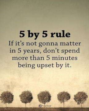 5 by 5 Rule If it's not gonna matter in 5 years, don't spend more than 5 minutes upset by it.
