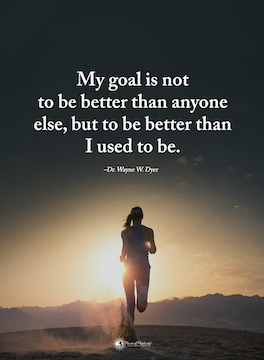 My goal is not to be better than anyone else, but to be better than I used to be.