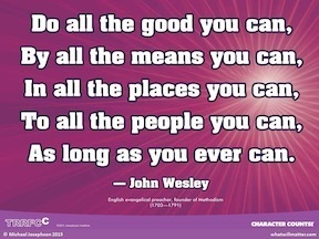 Do all the good you can, By all the means you can, In all of the places you can, To all the people you can, As long as you ever can. John Wesley