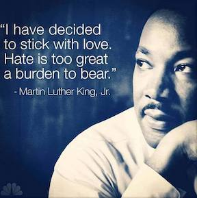 I have decided to stick with love. Hate is too great a burden to bear- MLK jr.
