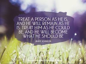 Treat a person as he is and he will remain as he is. Treat him as he could be and he will become what he should be