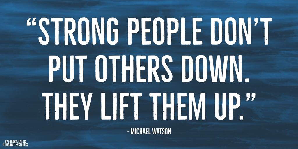 Strong people don't put others down. They lift them up. Michael Watson
