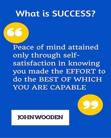 What is Success? Peace of mind attained only through self-satisfaction in knowing you made the the effort to do the best of which you are capable. John Wooden