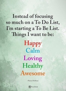 Instead of focusing so much on a To Do LIst, I'm starting a To Be List Things I want to be: Happy, Calm, Loving, Healthy, Awesome