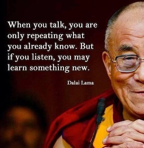 When you talk, you are only repeating what you already know. But if you listen, you may learn something new. Dalai Lama