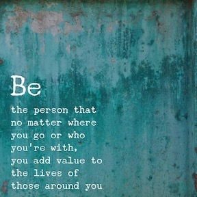 Be the person that no matter where you go or who you're with, you add value to the lives of those around you