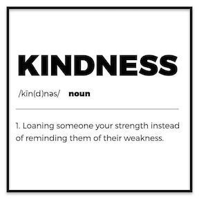 Kindness- loaning someone your strength instead of reminding them of their weakness