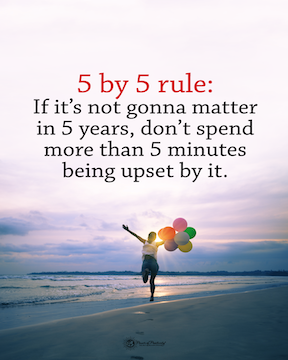 5 by 5 Rule: If it's not gonna matter in 5 years, don't spend more than 5 minutes being upset by it.