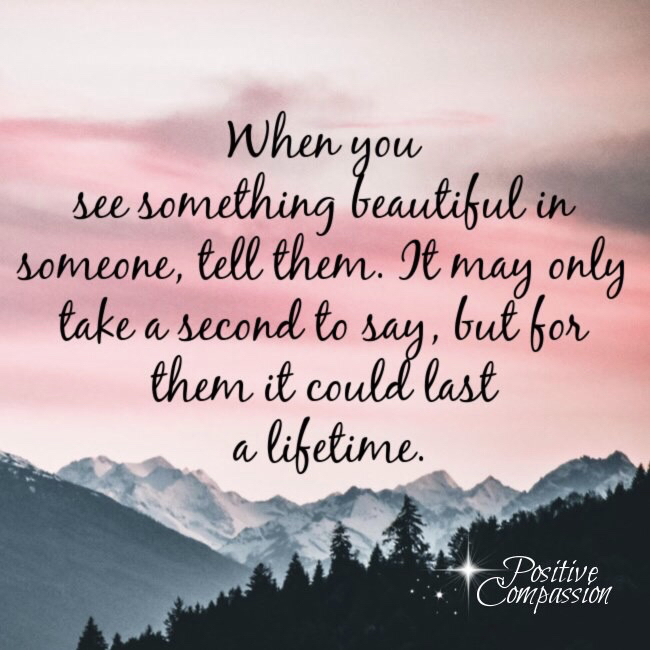When you see something beautiful in someone, tell them. It may only take a second to say,but for them it could last a lifetime.