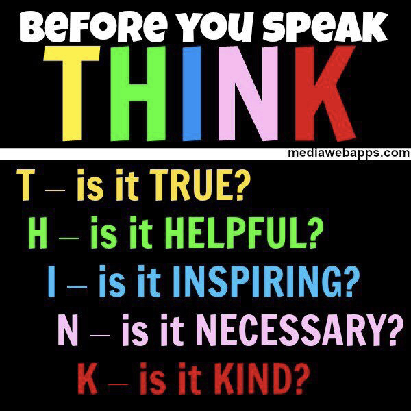 Think before you speak. Is it true is it helpful is it inspiring is it necessary is it kind