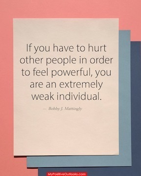 If you have to hurt other people in order to feel powerful, you are an extremely weak individual. Bobby Mattingly