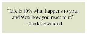 Life is 10% what happens to you, and 90% how you react to it. Charles Swindoll