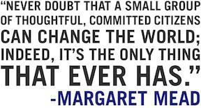 Never doubt that a small group of thoughtful, committed citizens can change the world indeed, it's the only thing that ever has. Margaret Mead