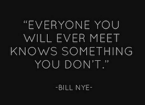 Everyone you will ever meet knows something you don't Bill Nye
