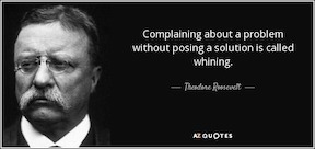 Complaining about a problem without posing a solution is called whining. Theodore Roosevelt