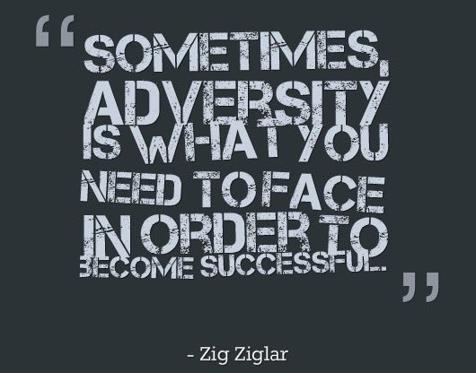 Sometimes, adversity is what you need to face in order to become successful. Zig Ziglar
