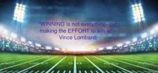 Winning is not everything but making the effort to win is- Vince Lombardi