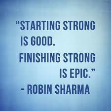 Starting strong is good, finishing strong is epic- Robin Sharma