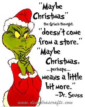 Maybe Christmas doesn't come from a store. Maybe Christmas perhaps means a little bit more Dr. Seuss/Grinch
