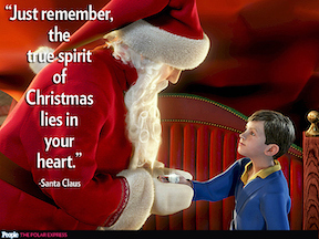 Just remember, the true spirit of Christmas lies in your heart. Santa/Polar Express